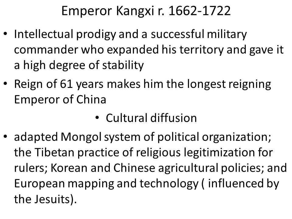 Emperor Kangxi r. 1662-1722 Intellectual prodigy and a successful military commander who expanded his territory and gave it a high degree of stability