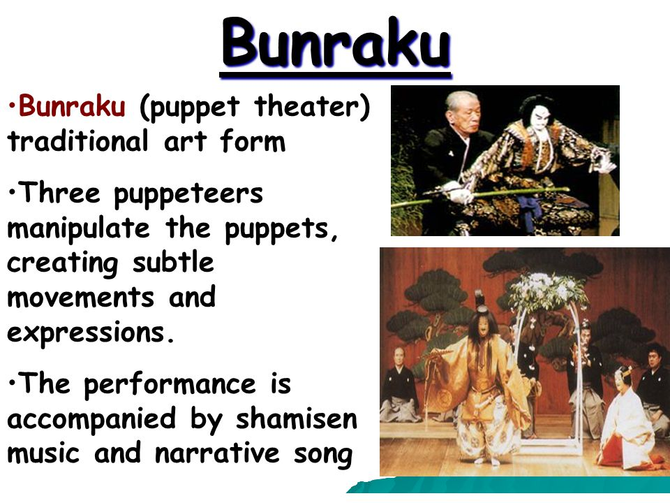 Bunraku Bunraku (puppet theater) traditional art form Three puppeteers manipulate the puppets, creating subtle movements and expressions.