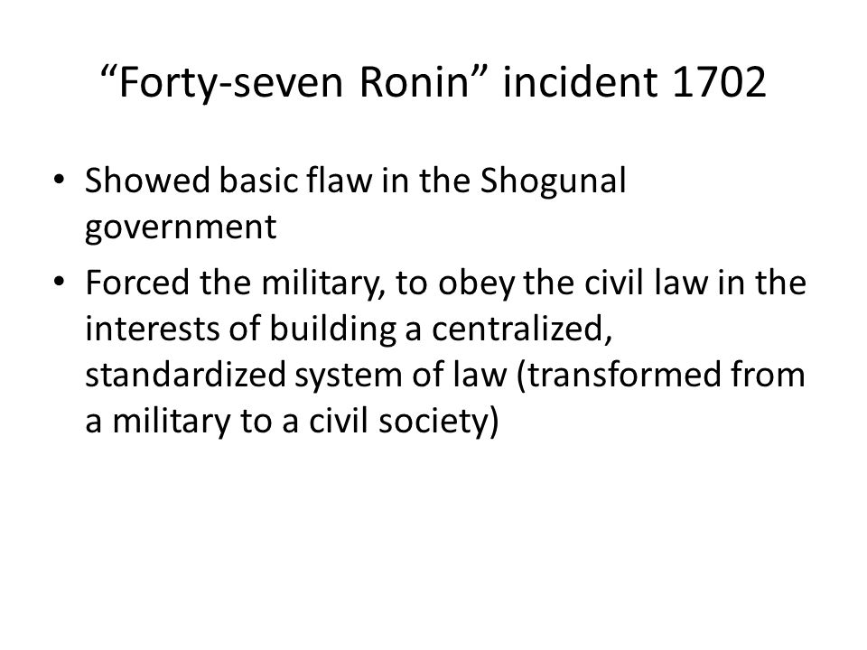 Forty-seven Ronin incident 1702 Showed basic flaw in the Shogunal government Forced the military, to obey the civil law in the interests of building a centralized, standardized system of law (transformed from a military to a civil society)