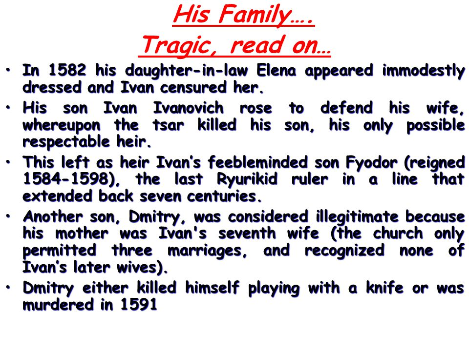 His Family…. Tragic, read on… In 1582 his daughter-in-law Elena appeared immodestly dressed and Ivan censured her.In 1582 his daughter-in-law Elena ap