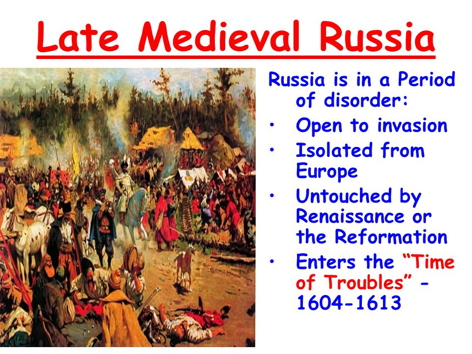 Late Medieval Russia Russia is in a Period of disorder: Open to invasionOpen to invasion Isolated from EuropeIsolated from Europe Untouched by Renaiss