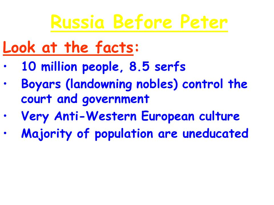 Russia Before Peter Look at the facts: 10 million people, 8.5 serfs10 million people, 8.5 serfs Boyars (landowning nobles) control the court and gover