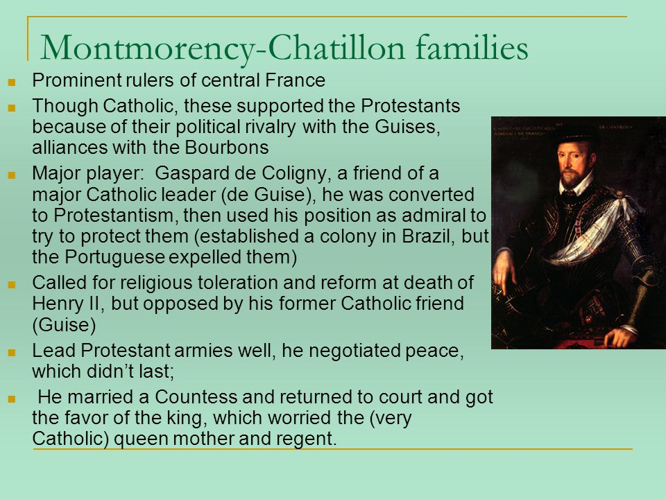 Montmorency-Chatillon families Prominent rulers of central France Though Catholic, these supported the Protestants because of their political rivalry with the Guises, alliances with the Bourbons Major player: Gaspard de Coligny, a friend of a major Catholic leader (de Guise), he was converted to Protestantism, then used his position as admiral to try to protect them (established a colony in Brazil, but the Portuguese expelled them) Called for religious toleration and reform at death of Henry II, but opposed by his former Catholic friend (Guise) Lead Protestant armies well, he negotiated peace, which didn't last; He married a Countess and returned to court and got the favor of the king, which worried the (very Catholic) queen mother and regent.