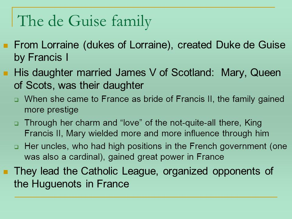 The de Guise family From Lorraine (dukes of Lorraine), created Duke de Guise by Francis I His daughter married James V of Scotland: Mary, Queen of Scots, was their daughter  When she came to France as bride of Francis II, the family gained more prestige  Through her charm and love of the not-quite-all there, King Francis II, Mary wielded more and more influence through him  Her uncles, who had high positions in the French government (one was also a cardinal), gained great power in France They lead the Catholic League, organized opponents of the Huguenots in France