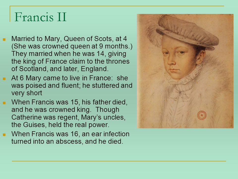 Francis II Married to Mary, Queen of Scots, at 4 (She was crowned queen at 9 months.) They married when he was 14, giving the king of France claim to the thrones of Scotland, and later, England.