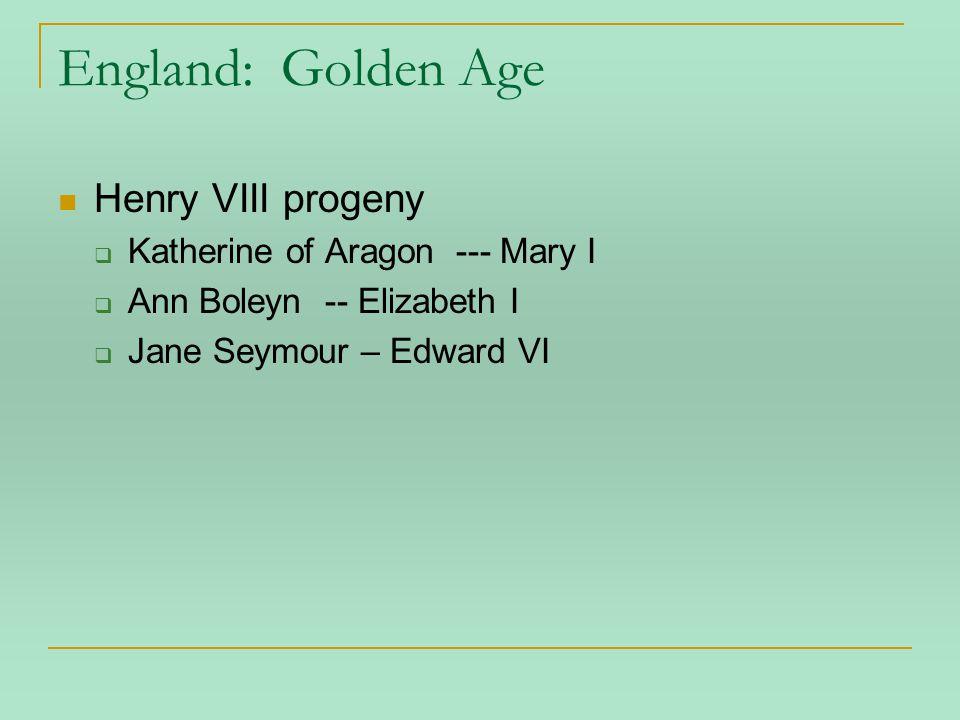 England: Golden Age Henry VIII progeny  Katherine of Aragon --- Mary I  Ann Boleyn -- Elizabeth I  Jane Seymour – Edward VI