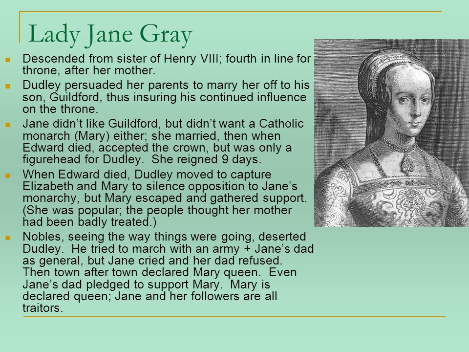 Lady Jane Gray Descended from sister of Henry VIII; fourth in line for throne, after her mother.