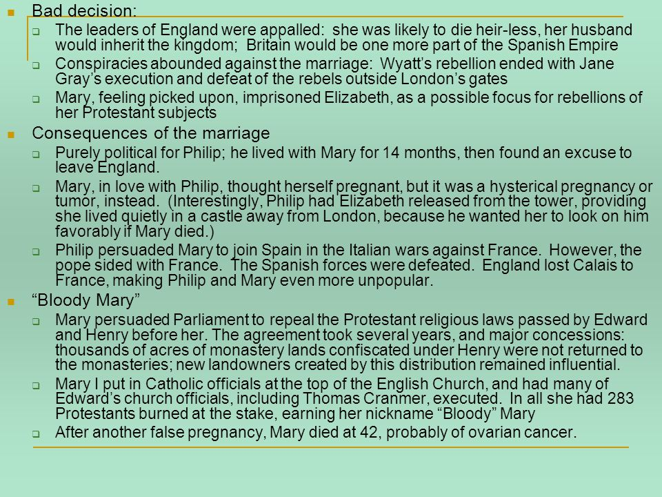 Bad decision:  The leaders of England were appalled: she was likely to die heir-less, her husband would inherit the kingdom; Britain would be one more part of the Spanish Empire  Conspiracies abounded against the marriage: Wyatt's rebellion ended with Jane Gray's execution and defeat of the rebels outside London's gates  Mary, feeling picked upon, imprisoned Elizabeth, as a possible focus for rebellions of her Protestant subjects Consequences of the marriage  Purely political for Philip; he lived with Mary for 14 months, then found an excuse to leave England.