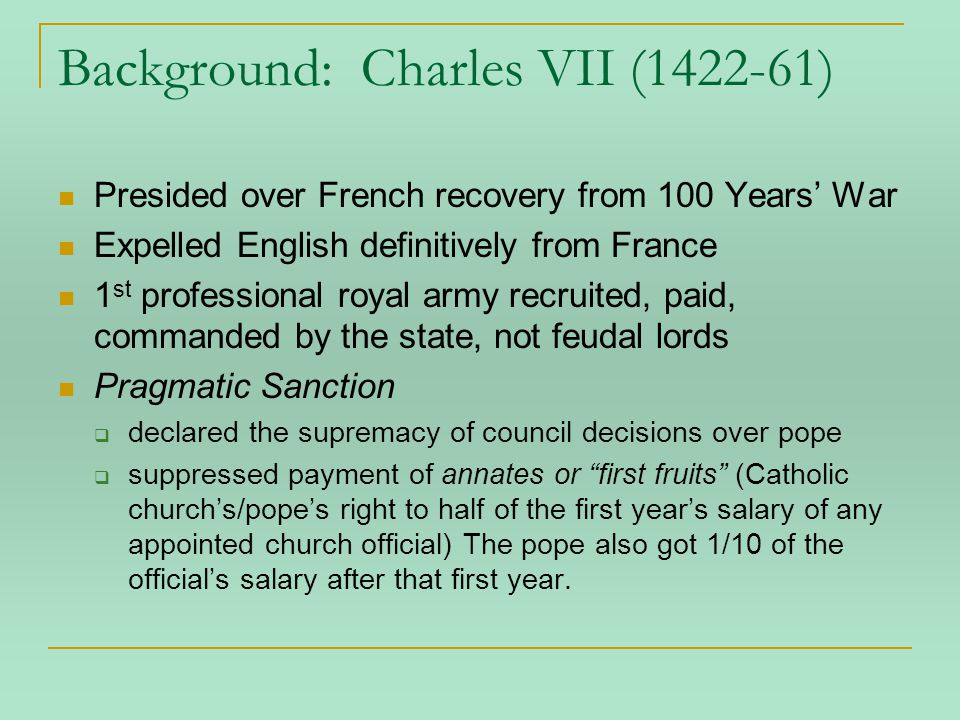 Charles VIII (ruled 1483-98) Valois family/son of Louis XI; 13 at succession; sister regent, married to a Bourbon Regarded as pleasant and foolish, with bad health At 21 married heiress (resulting in 4 children, who all died young) and declared self independent French/Italian Wars Claim to Naples through maternal grandma Sforza convinces him to invade N Italy, help him in Milan vs his son Triumphal through N Italy Alliance to oppose him: Venice, papal states, Austria, and ironically, Milan Defeated at Fornovo, lost most of his army, and went home to rebuild Ran into the door frame, died, no heirs Consequences: Italian Renaissance to France