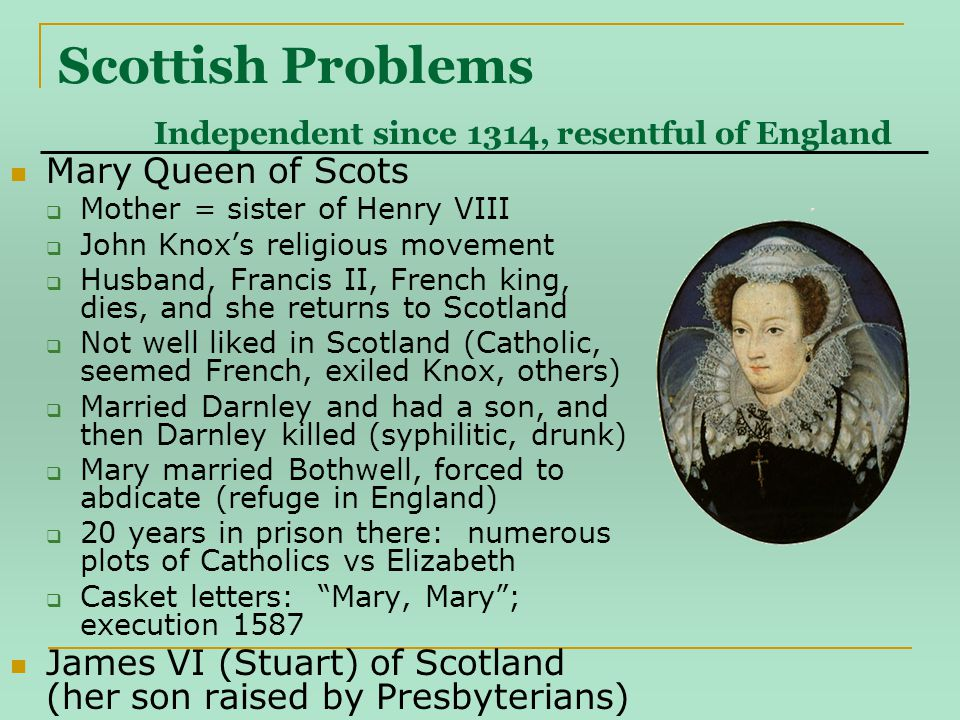 Scottish Problems Independent since 1314, resentful of England Mary Queen of Scots  Mother = sister of Henry VIII  John Knox's religious movement  Husband, Francis II, French king, dies, and she returns to Scotland  Not well liked in Scotland (Catholic, seemed French, exiled Knox, others)  Married Darnley and had a son, and then Darnley killed (syphilitic, drunk)  Mary married Bothwell, forced to abdicate (refuge in England)  20 years in prison there: numerous plots of Catholics vs Elizabeth  Casket letters: Mary, Mary ; execution 1587 James VI (Stuart) of Scotland (her son raised by Presbyterians)