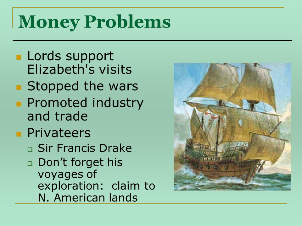 Money Problems Lords support Elizabeth s visits Stopped the wars Promoted industry and trade Privateers  Sir Francis Drake  Don't forget his voyages of exploration: claim to N.