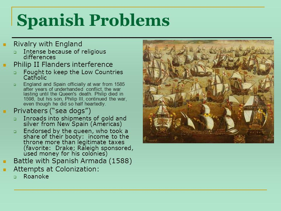Spanish Problems Rivalry with England  Intense because of religious differences Philip II Flanders interference  Fought to keep the Low Countries Catholic  England and Spain officially at war from 1585 after years of underhanded conflict, the war lasting until the Queen s death.