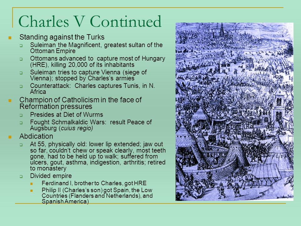 Charles V Continued Standing against the Turks  Suleiman the Magnificent, greatest sultan of the Ottoman Empire  Ottomans advanced to capture most of Hungary (HRE), killing 20,000 of its inhabitants  Suleiman tries to capture Vienna (siege of Vienna); stopped by Charles's armies  Counterattack: Charles captures Tunis, in N.