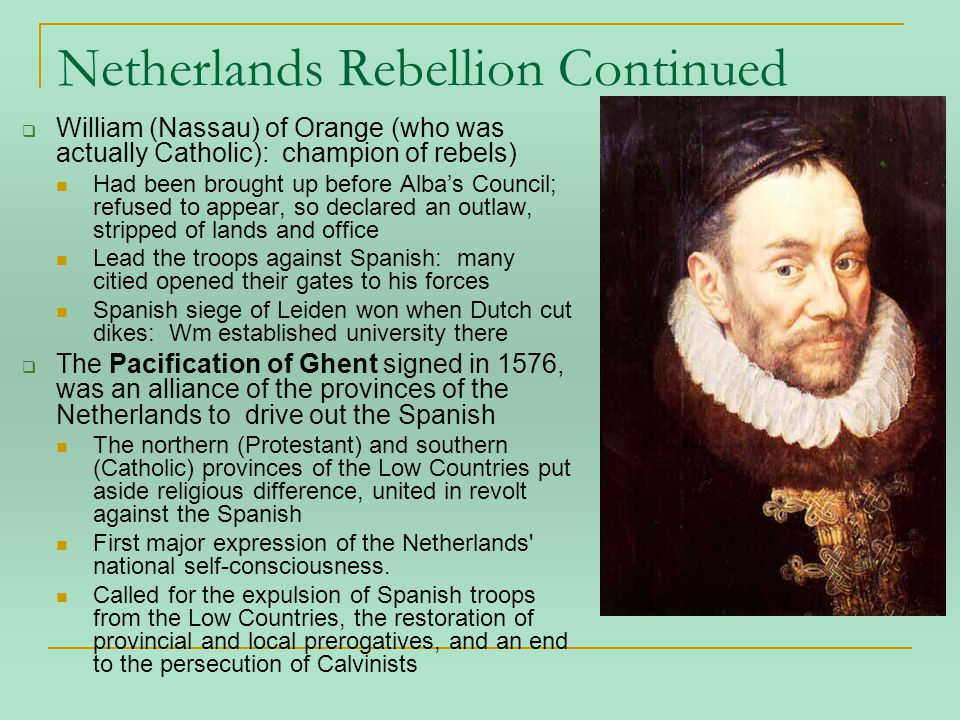 Netherlands Rebellion Continued  William (Nassau) of Orange (who was actually Catholic): champion of rebels) Had been brought up before Alba's Council; refused to appear, so declared an outlaw, stripped of lands and office Lead the troops against Spanish: many citied opened their gates to his forces Spanish siege of Leiden won when Dutch cut dikes: Wm established university there  The Pacification of Ghent signed in 1576, was an alliance of the provinces of the Netherlands to drive out the Spanish The northern (Protestant) and southern (Catholic) provinces of the Low Countries put aside religious difference, united in revolt against the Spanish First major expression of the Netherlands national self-consciousness.