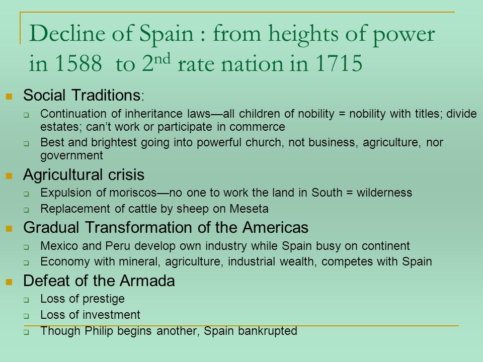 Decline of Spain : from heights of power in 1588 to 2 nd rate nation in 1715 Social Traditions :  Continuation of inheritance laws—all children of nobility = nobility with titles; divide estates; can't work or participate in commerce  Best and brightest going into powerful church, not business, agriculture, nor government Agricultural crisis  Expulsion of moriscos—no one to work the land in South = wilderness  Replacement of cattle by sheep on Meseta Gradual Transformation of the Americas  Mexico and Peru develop own industry while Spain busy on continent  Economy with mineral, agriculture, industrial wealth, competes with Spain Defeat of the Armada  Loss of prestige  Loss of investment  Though Philip begins another, Spain bankrupted
