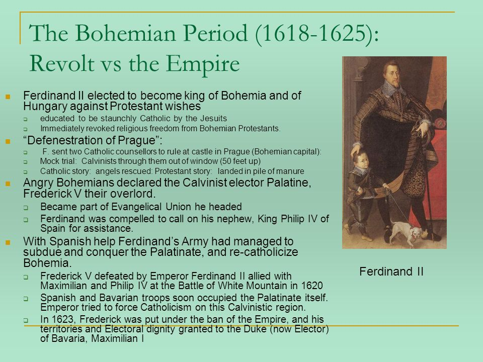 The Bohemian Period (1618-1625): Revolt vs the Empire Ferdinand II elected to become king of Bohemia and of Hungary against Protestant wishes  educated to be staunchly Catholic by the Jesuits  Immediately revoked religious freedom from Bohemian Protestants.