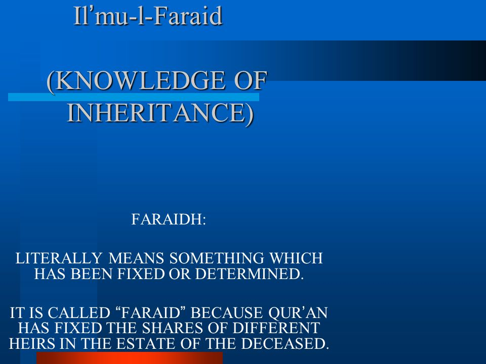 Il ' mu-l-Faraid (KNOWLEDGE OF INHERITANCE) Il ' mu-l-Faraid (KNOWLEDGE OF INHERITANCE) FARAIDH: LITERALLY MEANS SOMETHING WHICH HAS BEEN FIXED OR DET