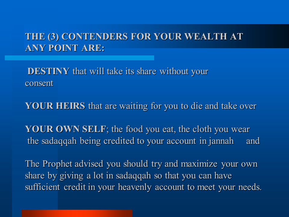 THE (3) CONTENDERS FOR YOUR WEALTH AT ANY POINT ARE: DESTINY that will take its share without your consent YOUR HEIRS that are waiting for you to die