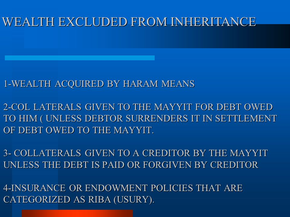 1-WEALTH ACQUIRED BY HARAM MEANS 2-COL LATERALS GIVEN TO THE MAYYIT FOR DEBT OWED TO HIM ( UNLESS DEBTOR SURRENDERS IT IN SETTLEMENT OF DEBT OWED TO T