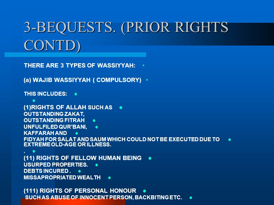 3-BEQUESTS. (PRIOR RIGHTS CONTD) THERE ARE 3 TYPES OF WASSIYYAH: (a) WAJIB WASSIYYAH ( COMPULSORY) THIS INCLUDES: (1)RIGHTS OF ALLAH SUCH AS OUTSTANDI