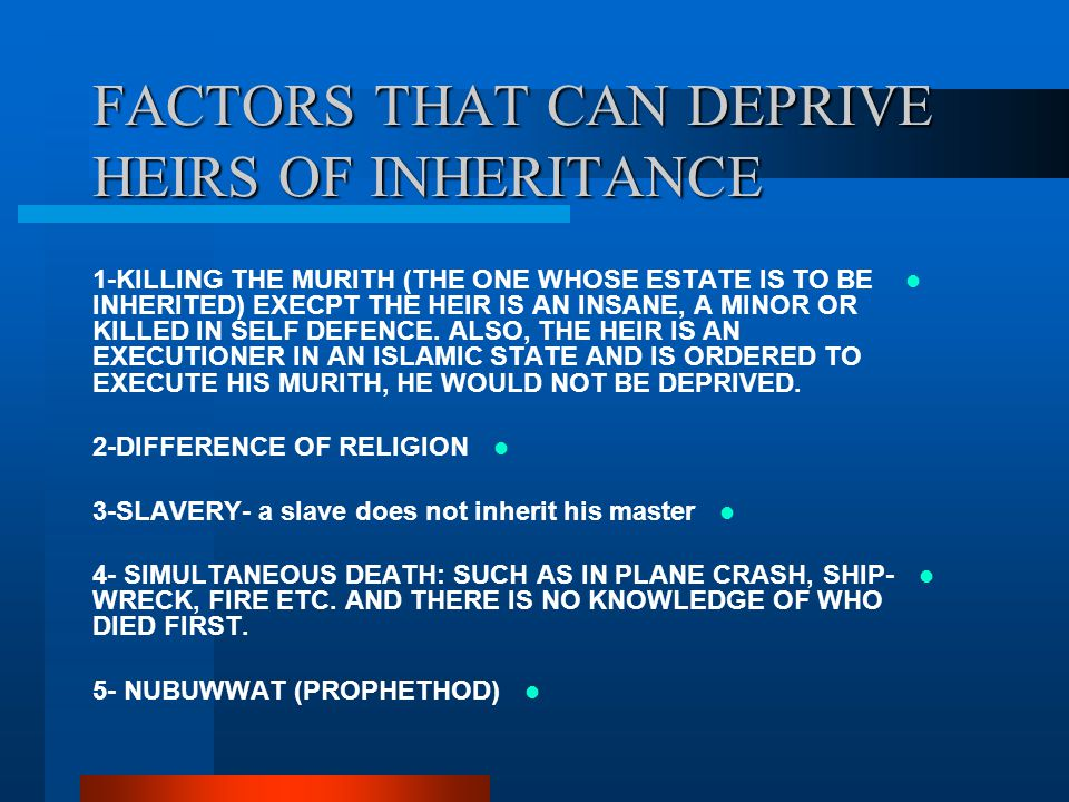 FACTORS THAT CAN DEPRIVE HEIRS OF INHERITANCE 1-KILLING THE MURITH (THE ONE WHOSE ESTATE IS TO BE INHERITED) EXECPT THE HEIR IS AN INSANE, A MINOR OR