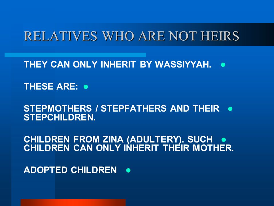 RELATIVES WHO ARE NOT HEIRS THEY CAN ONLY INHERIT BY WASSIYYAH. THESE ARE: STEPMOTHERS / STEPFATHERS AND THEIR STEPCHILDREN. CHILDREN FROM ZINA (ADULT