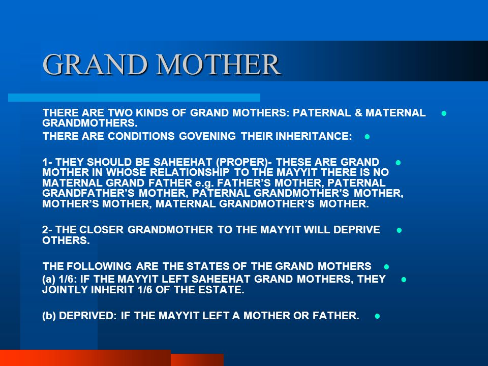 GRAND MOTHER THERE ARE TWO KINDS OF GRAND MOTHERS: PATERNAL & MATERNAL GRANDMOTHERS. THERE ARE CONDITIONS GOVENING THEIR INHERITANCE: 1- THEY SHOULD B