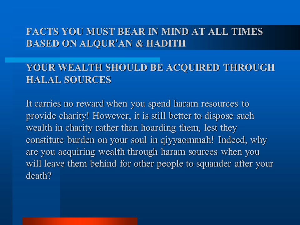 FACTS YOU MUST BEAR IN MIND AT ALL TIMES BASED ON ALQUR ' AN & HADITH YOUR WEALTH SHOULD BE ACQUIRED THROUGH HALAL SOURCES It carries no reward when y