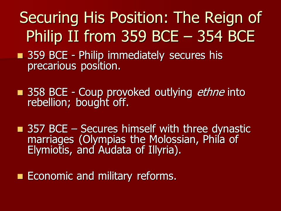 Securing His Position: The Reign of Philip II from 359 BCE – 354 BCE 359 BCE - Philip immediately secures his precarious position.
