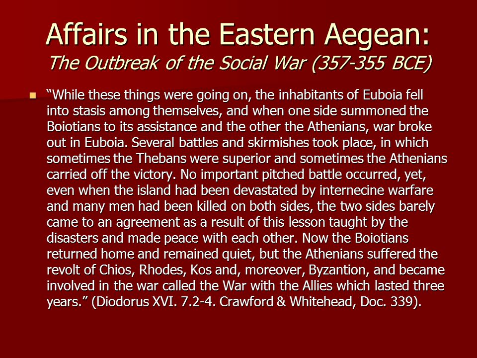 Affairs in the Eastern Aegean: The Outbreak of the Social War (357-355 BCE) While these things were going on, the inhabitants of Euboia fell into stasis among themselves, and when one side summoned the Boiotians to its assistance and the other the Athenians, war broke out in Euboia.
