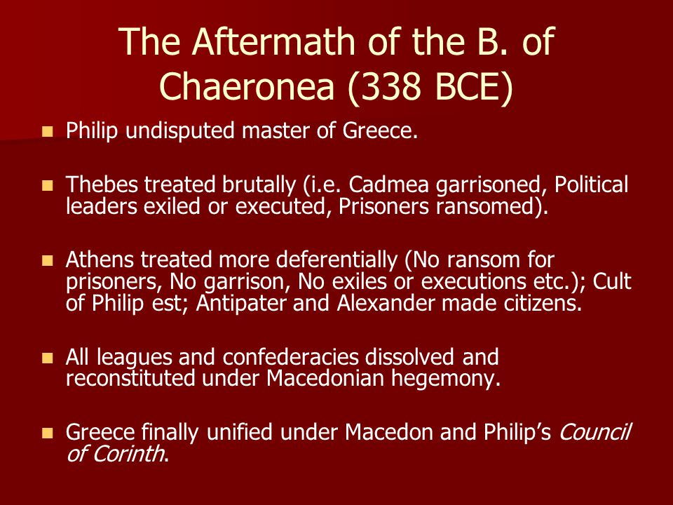 The Aftermath of the B. of Chaeronea (338 BCE) Philip undisputed master of Greece.