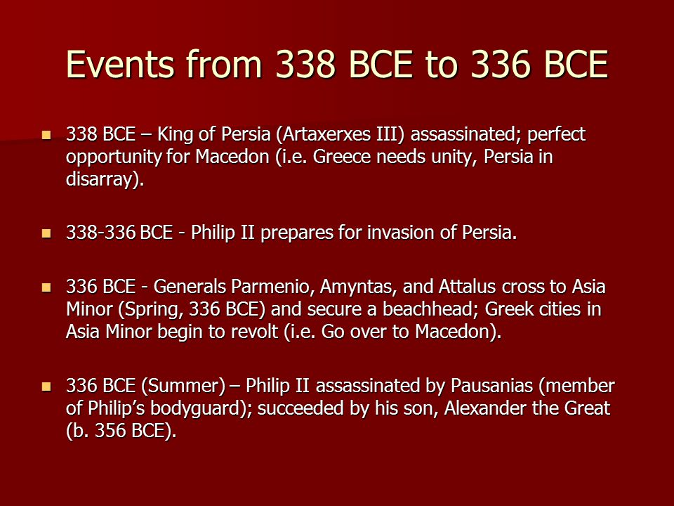 Events from 338 BCE to 336 BCE 338 BCE – King of Persia (Artaxerxes III) assassinated; perfect opportunity for Macedon (i.e.