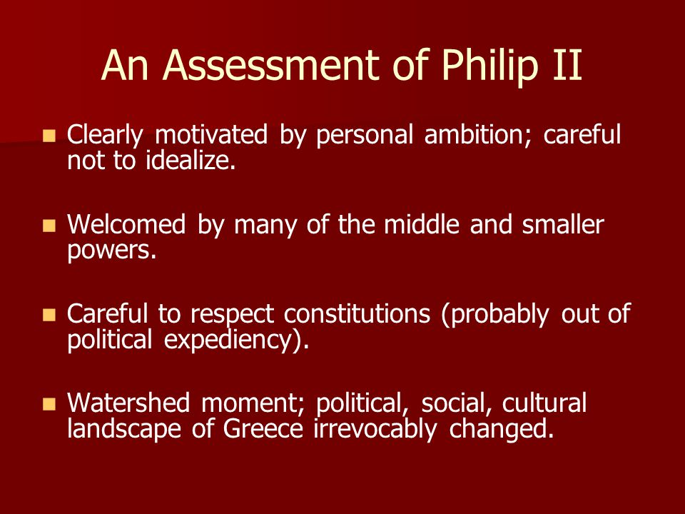 An Assessment of Philip II Clearly motivated by personal ambition; careful not to idealize.