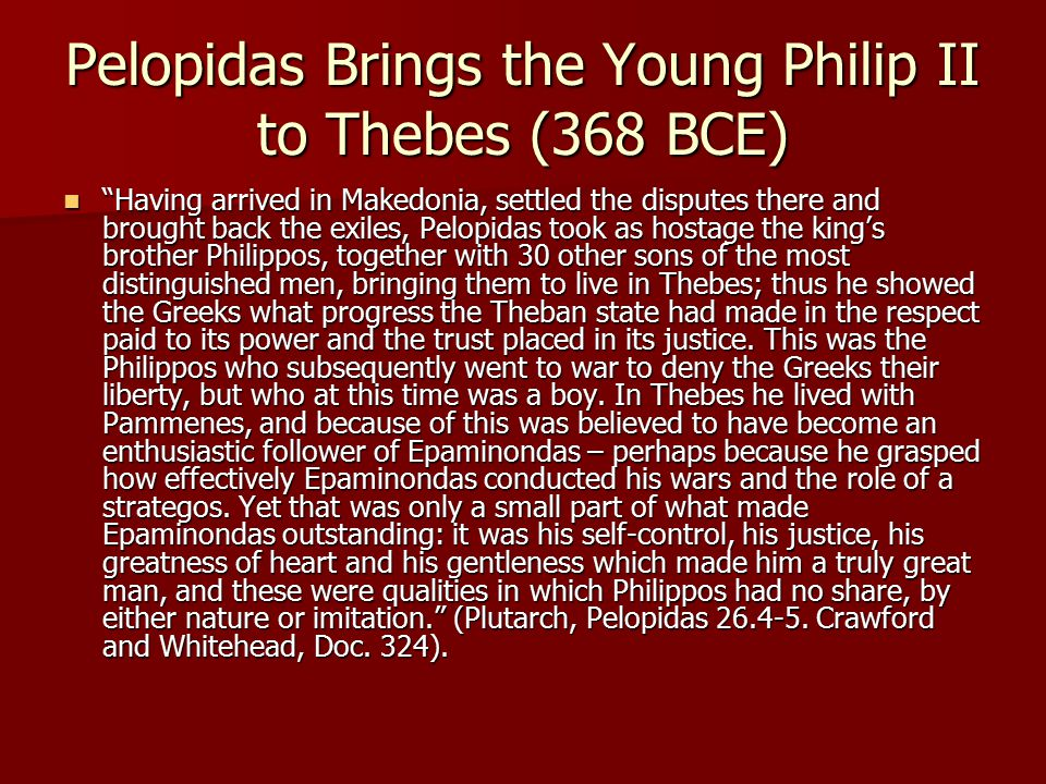 Pelopidas Brings the Young Philip II to Thebes (368 BCE) Having arrived in Makedonia, settled the disputes there and brought back the exiles, Pelopidas took as hostage the king's brother Philippos, together with 30 other sons of the most distinguished men, bringing them to live in Thebes; thus he showed the Greeks what progress the Theban state had made in the respect paid to its power and the trust placed in its justice.