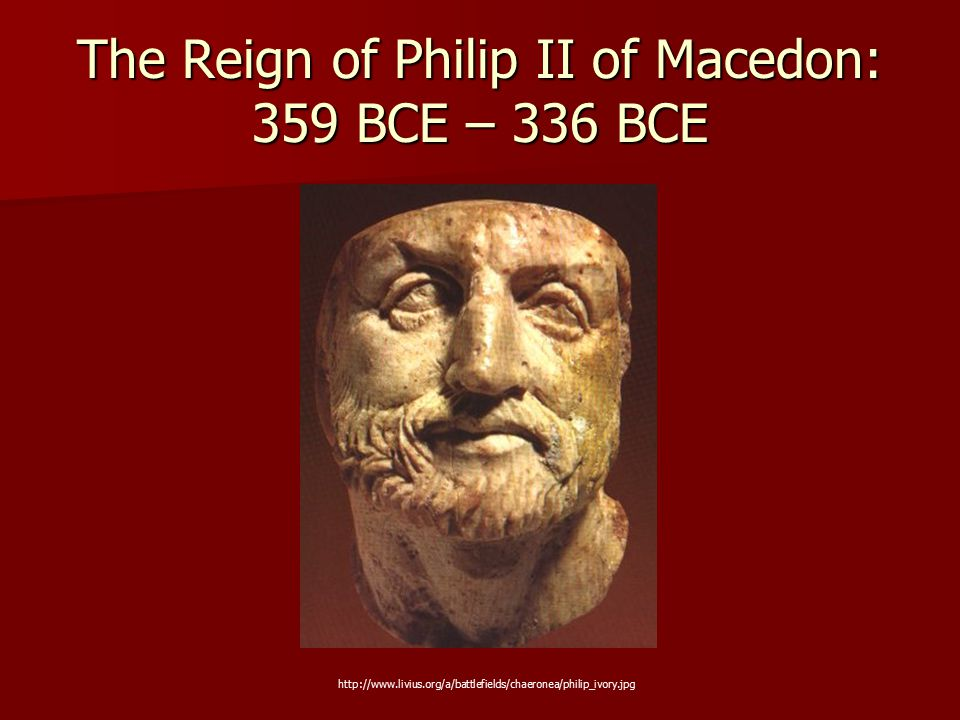 The Reign of Philip II of Macedon: 359 BCE – 336 BCE http://www.livius.org/a/battlefields/chaeronea/philip_ivory.jpg