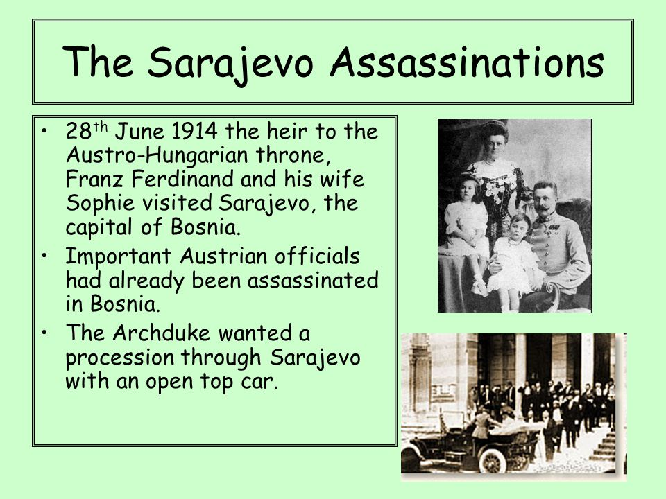 The Sarajevo Assassinations 28 th June 1914 the heir to the Austro-Hungarian throne, Franz Ferdinand and his wife Sophie visited Sarajevo, the capital