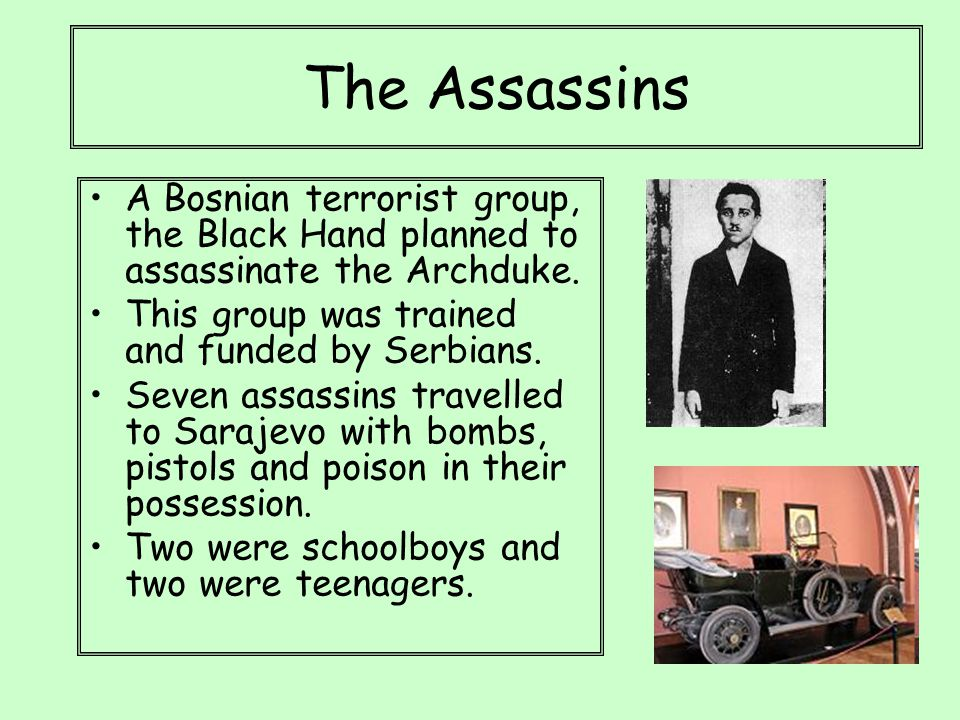 The Assassins A Bosnian terrorist group, the Black Hand planned to assassinate the Archduke. This group was trained and funded by Serbians. Seven assa