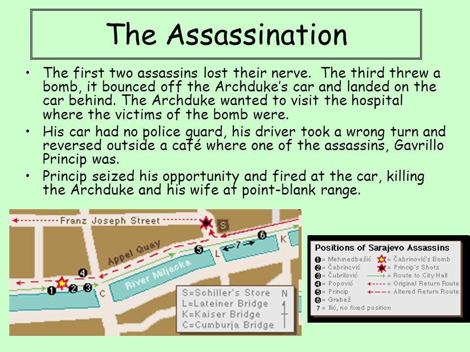 The Assassination The first two assassins lost their nerve. The third threw a bomb, it bounced off the Archduke's car and landed on the car behind. Th