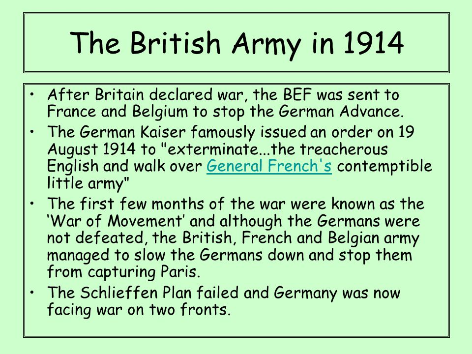 The British Army in 1914 After Britain declared war, the BEF was sent to France and Belgium to stop the German Advance. The German Kaiser famously iss