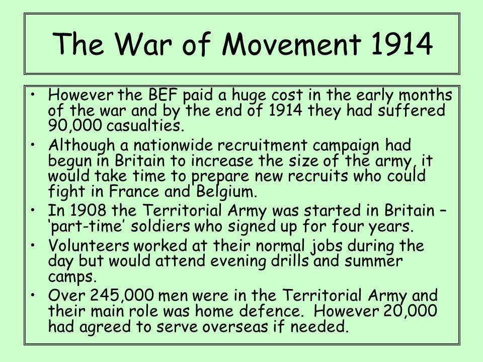 The War of Movement 1914 However the BEF paid a huge cost in the early months of the war and by the end of 1914 they had suffered 90,000 casualties. A
