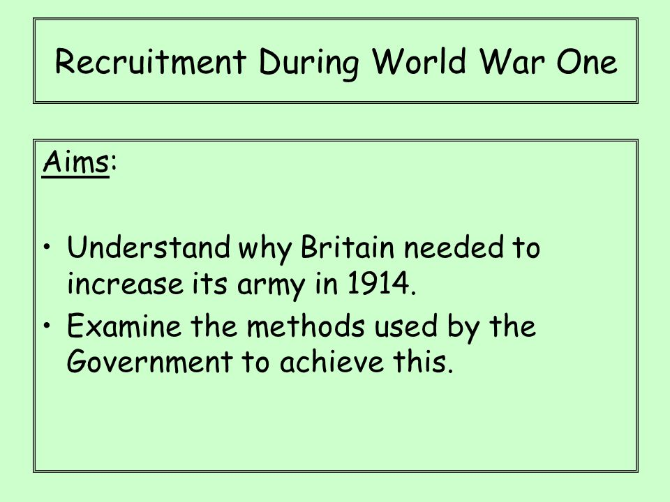 Recruitment During World War One Aims: Understand why Britain needed to increase its army in 1914.