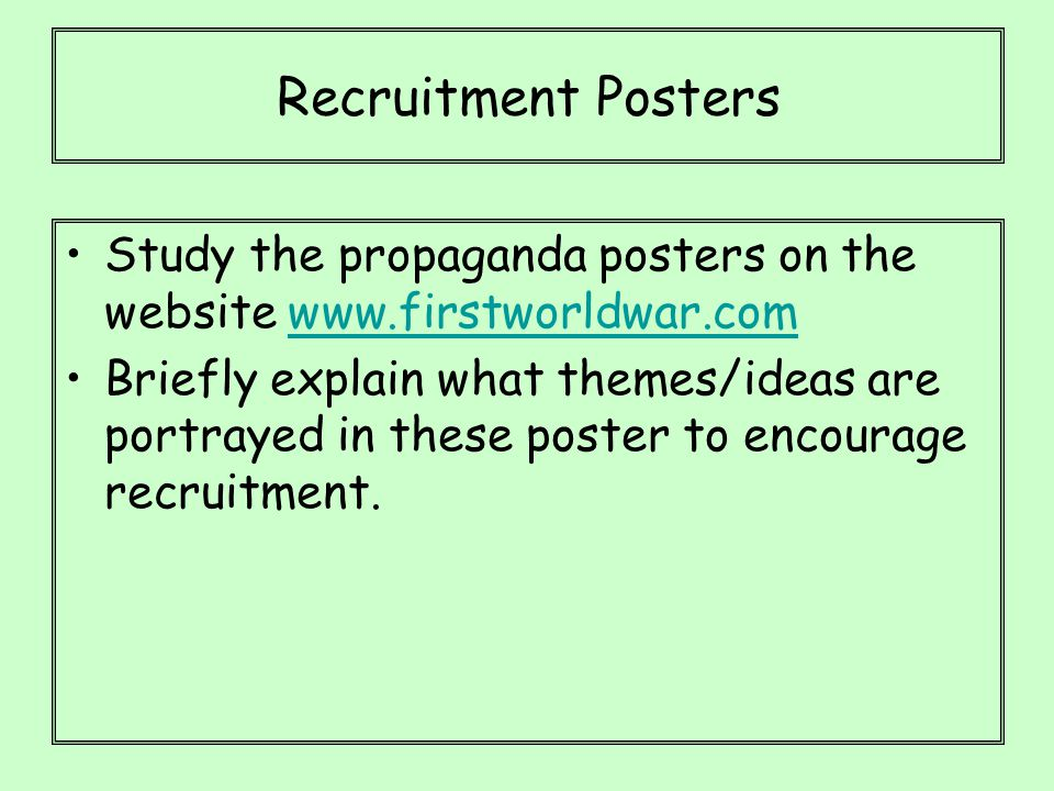 Recruitment Posters Study the propaganda posters on the website www.firstworldwar.comwww.firstworldwar.com Briefly explain what themes/ideas are portrayed in these poster to encourage recruitment.