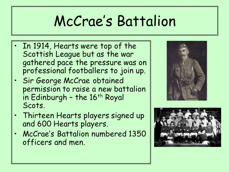 McCrae's Battalion In 1914, Hearts were top of the Scottish League but as the war gathered pace the pressure was on professional footballers to join up.