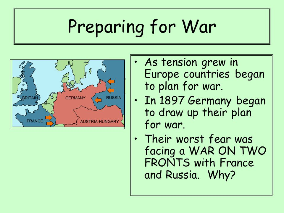 Preparing for War As tension grew in Europe countries began to plan for war. In 1897 Germany began to draw up their plan for war. Their worst fear was
