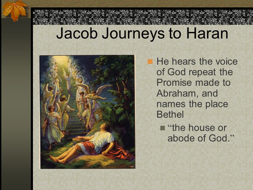 "Jacob Journeys to Haran He hears the voice of God repeat the Promise made to Abraham, and names the place Bethel "" the house or abode of God. """