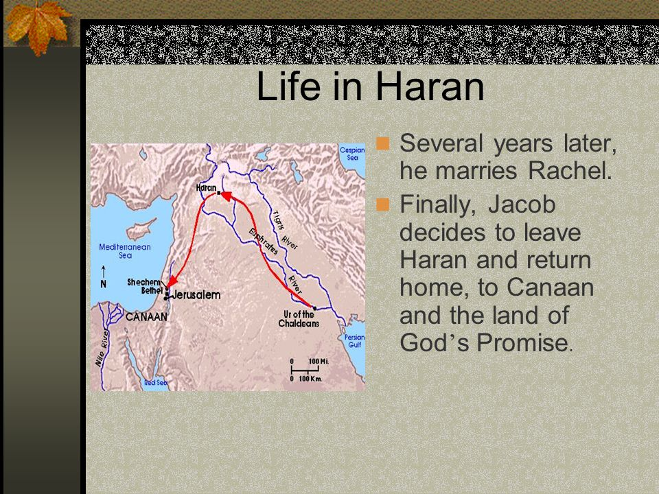 Life in Haran Several years later, he marries Rachel. Finally, Jacob decides to leave Haran and return home, to Canaan and the land of God ' s Promise