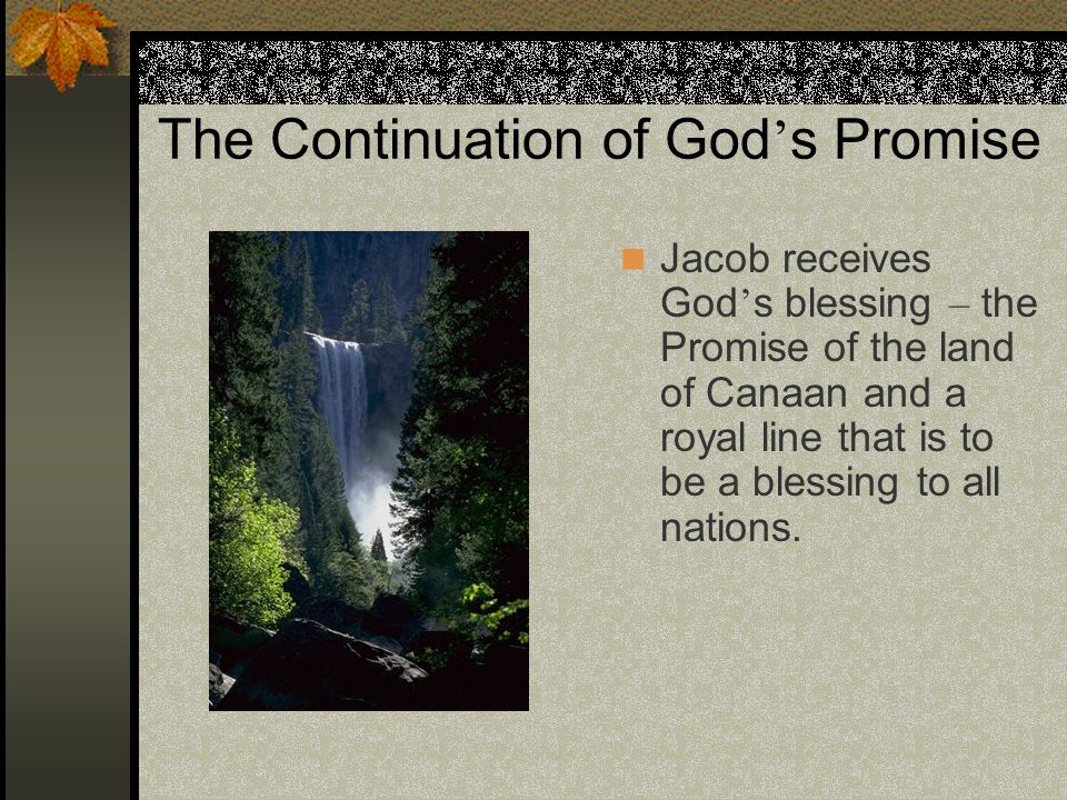The Continuation of God ' s Promise Jacob receives God ' s blessing – the Promise of the land of Canaan and a royal line that is to be a blessing to a