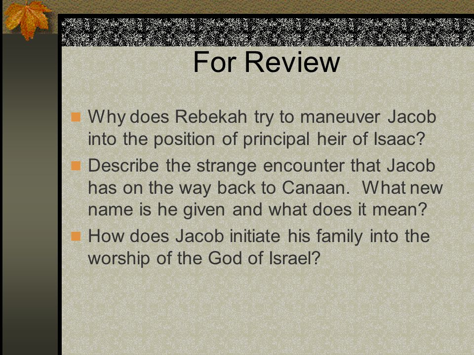 For Review Why does Rebekah try to maneuver Jacob into the position of principal heir of Isaac? Describe the strange encounter that Jacob has on the w