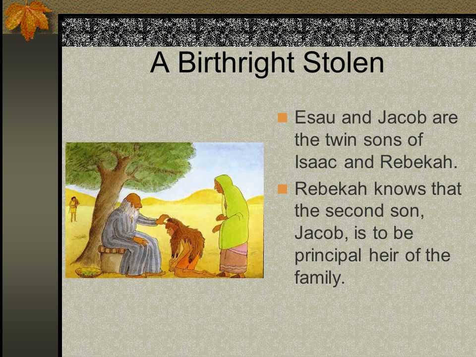 A Birthright Stolen Esau and Jacob are the twin sons of Isaac and Rebekah. Rebekah knows that the second son, Jacob, is to be principal heir of the fa