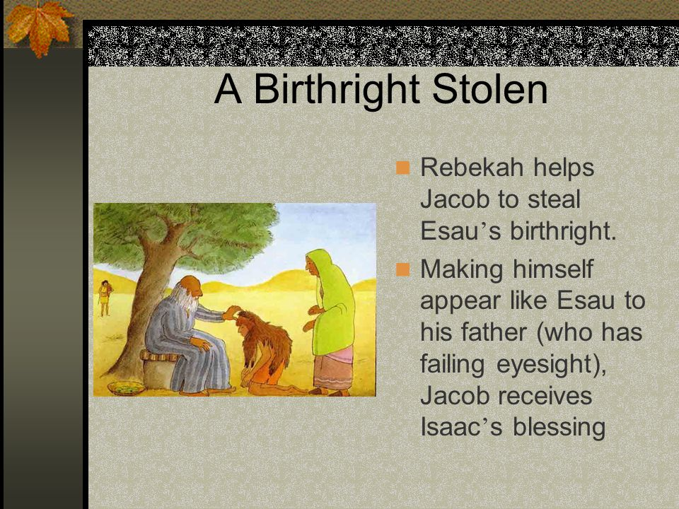 A Birthright Stolen Rebekah helps Jacob to steal Esau ' s birthright. Making himself appear like Esau to his father (who has failing eyesight), Jacob